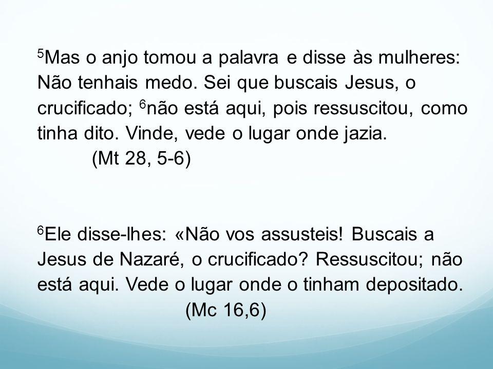 5 Mas o anjo tomou a palavra e disse às mulheres: Não tenhais medo. Sei que buscais Jesus, o crucificado; 6 não está aqui, pois ressuscitou, como tinh