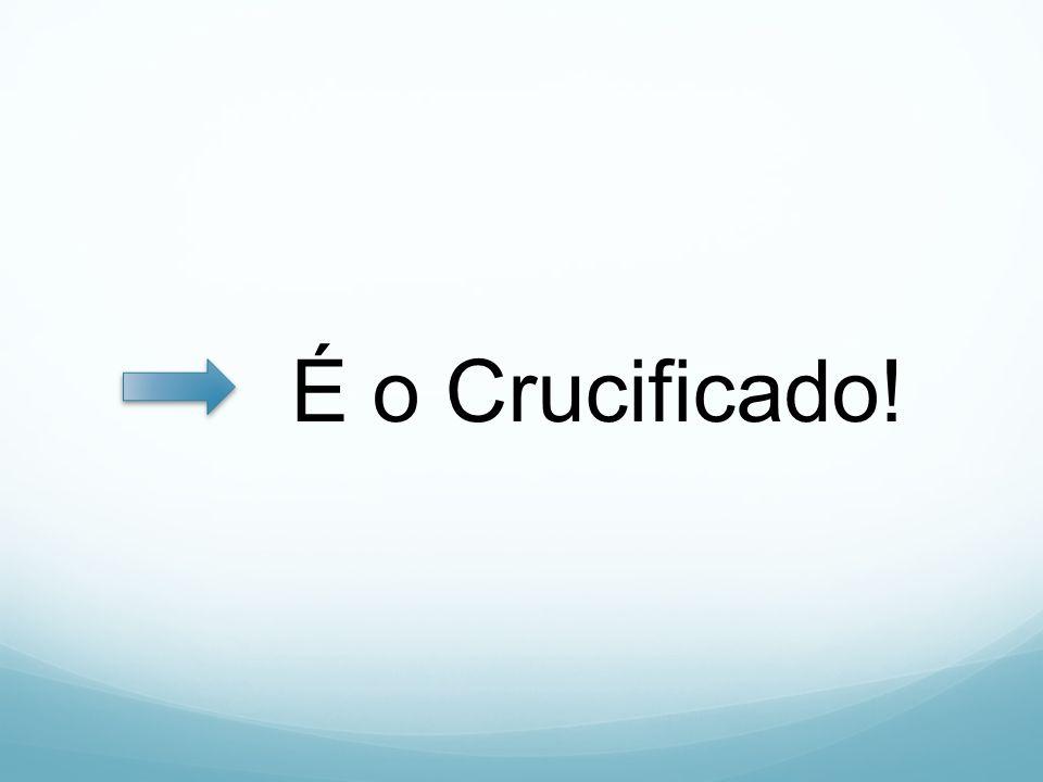 É o Crucificado!