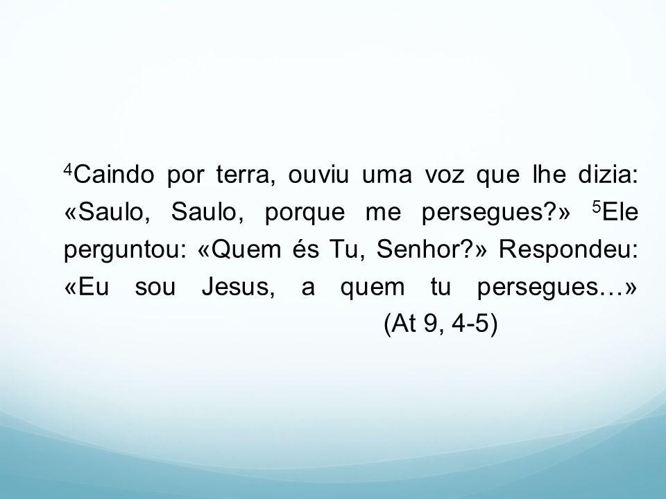 4 Caindo por terra, ouviu uma voz que lhe dizia: «Saulo, Saulo, porque me persegues?» 5 Ele perguntou: «Quem és Tu, Senhor?» Respondeu: «Eu sou Jesus,