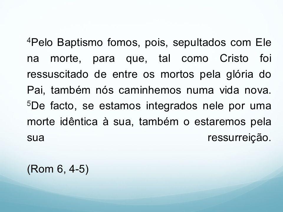 4 Pelo Baptismo fomos, pois, sepultados com Ele na morte, para que, tal como Cristo foi ressuscitado de entre os mortos pela glória do Pai, também nós