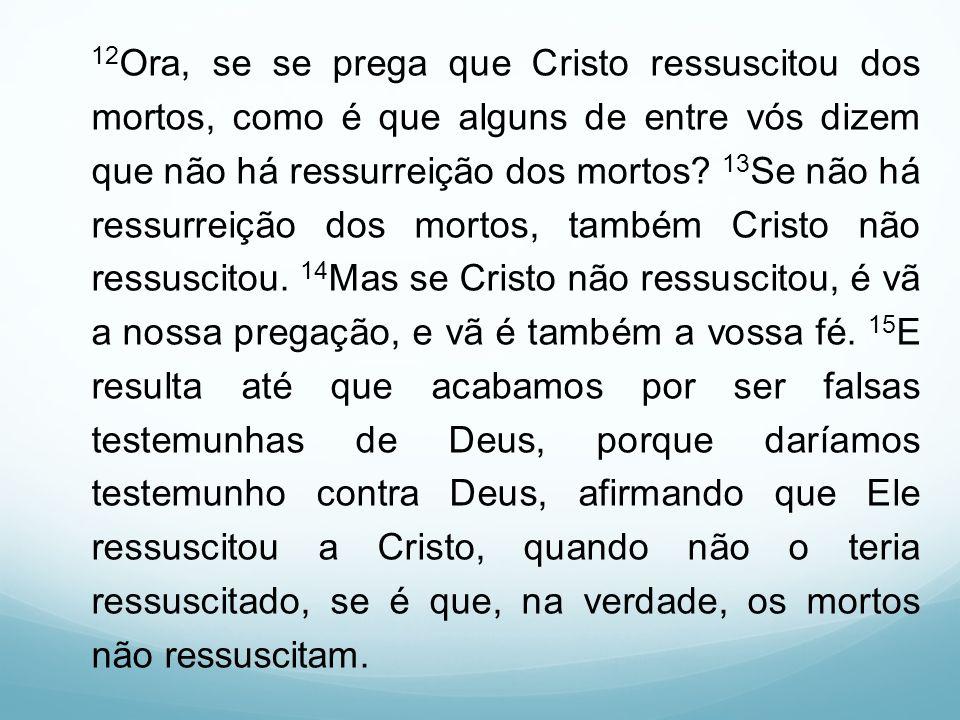 12 Ora, se se prega que Cristo ressuscitou dos mortos, como é que alguns de entre vós dizem que não há ressurreição dos mortos? 13 Se não há ressurrei
