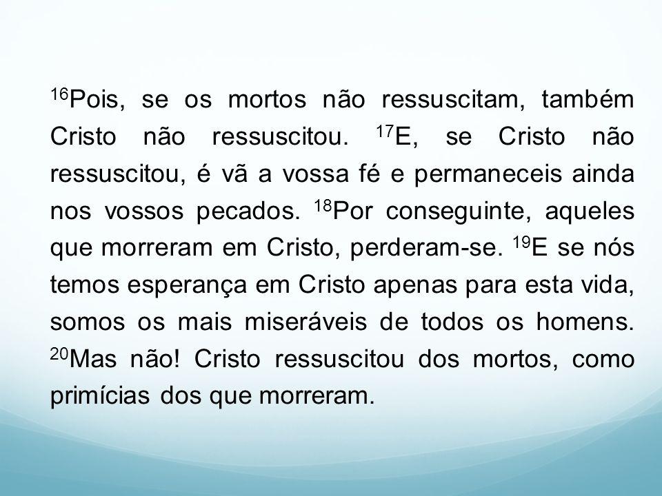 16 Pois, se os mortos não ressuscitam, também Cristo não ressuscitou. 17 E, se Cristo não ressuscitou, é vã a vossa fé e permaneceis ainda nos vossos