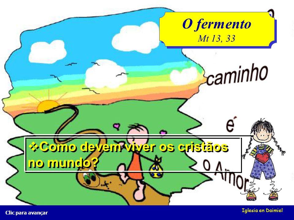 Iglesia en Daimiel Clic para avançar O fermento Mt 13, 33 O fermento Mt 13, 33 Que se passa com o fermento na massa do pão?