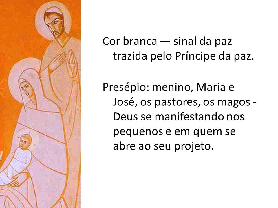 Cor branca sinal da paz trazida pelo Príncipe da paz. Presépio: menino, Maria e José, os pastores, os magos - Deus se manifestando nos pequenos e em q