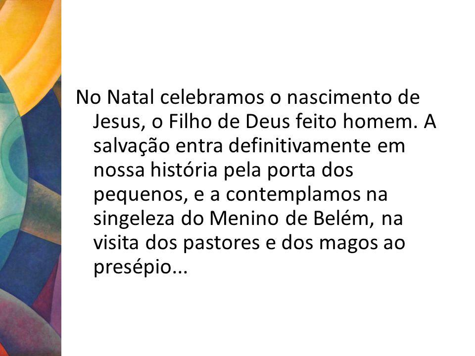 No Natal celebramos o nascimento de Jesus, o Filho de Deus feito homem. A salvação entra definitivamente em nossa história pela porta dos pequenos, e