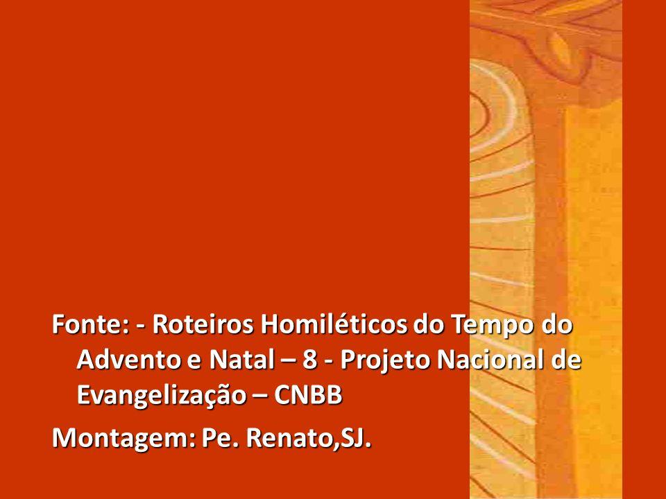 Fonte: - Roteiros Homiléticos do Tempo do Advento e Natal – 8 - Projeto Nacional de Evangelização – CNBB Montagem: Pe. Renato,SJ.
