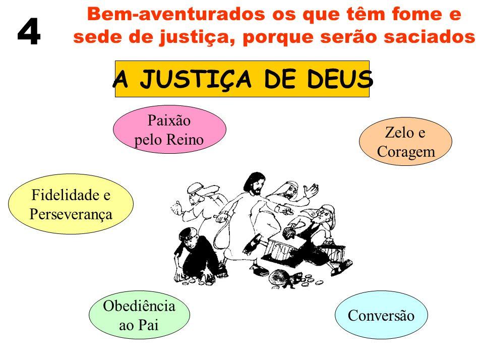 4 Bem-aventurados os que têm fome e sede de justiça, porque serão saciados A JUSTIÇA DE DEUS Paixão pelo Reino Zelo e Coragem Fidelidade e Perseveranç