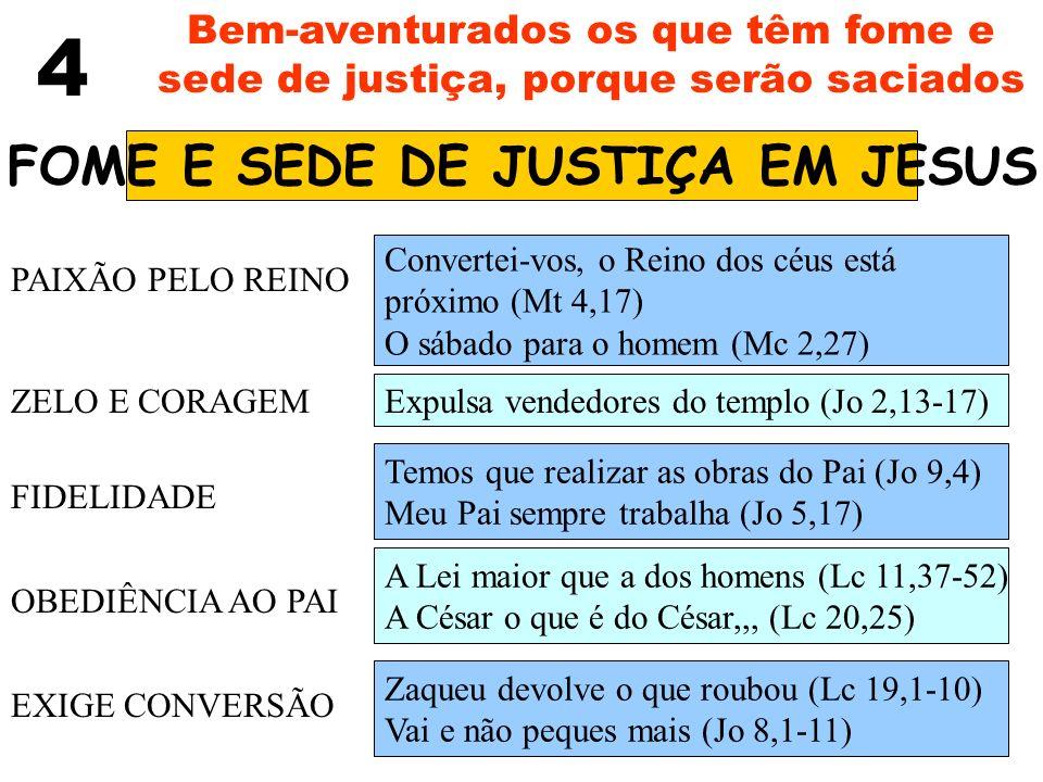4 Bem-aventurados os que têm fome e sede de justiça, porque serão saciados FOME E SEDE DE JUSTIÇA EM JESUS PAIXÃO PELO REINO ZELO E CORAGEM FIDELIDADE