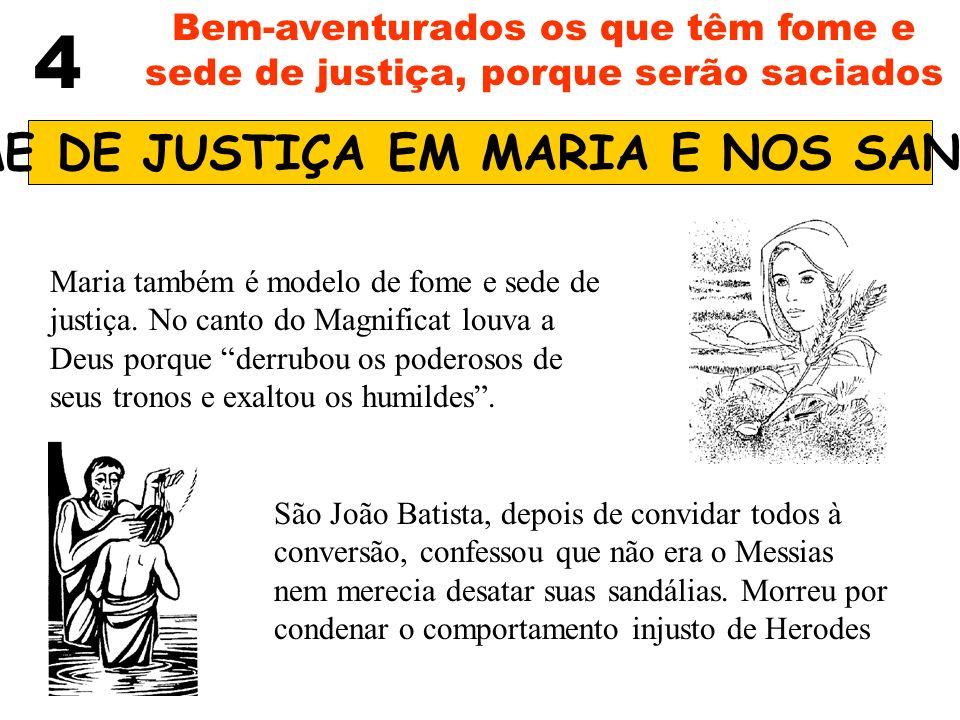 4 Bem-aventurados os que têm fome e sede de justiça, porque serão saciados FOME DE JUSTIÇA EM MARIA E NOS SANTOS Maria também é modelo de fome e sede