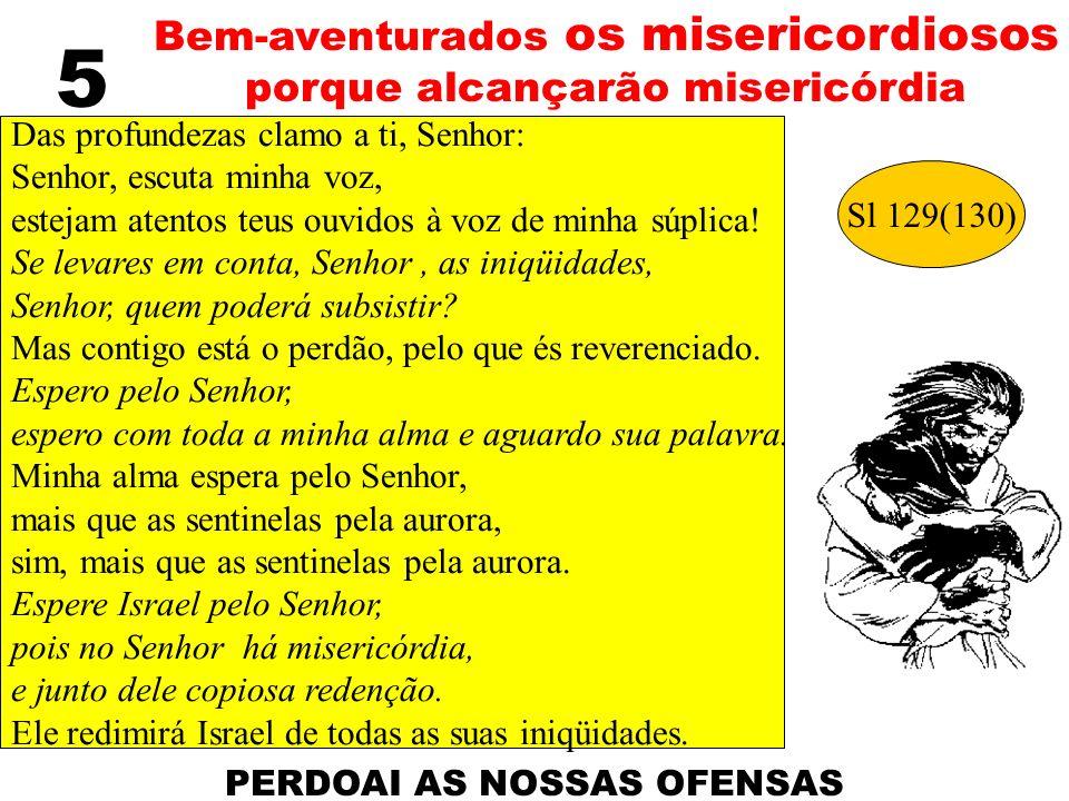 5 Bem-aventurados os misericordiosos porque alcançarão misericórdia Das profundezas clamo a ti, Senhor: Senhor, escuta minha voz, estejam atentos teus