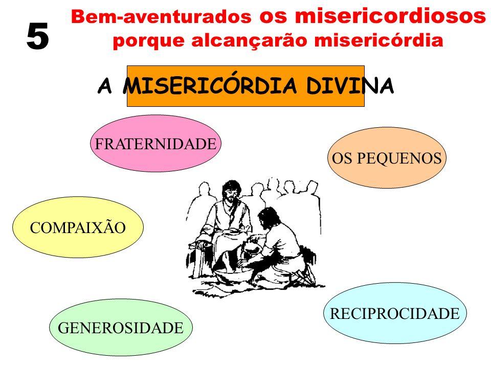 5 Bem-aventurados os misericordiosos porque alcançarão misericórdia A MISERICÓRDIA DIVINA FRATERNIDADE OS PEQUENOS COMPAIXÃO GENEROSIDADE RECIPROCIDAD