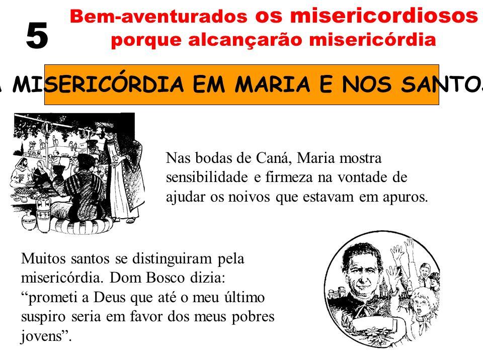 5 Bem-aventurados os misericordiosos porque alcançarão misericórdia A MISERICÓRDIA EM MARIA E NOS SANTOS Nas bodas de Caná, Maria mostra sensibilidade