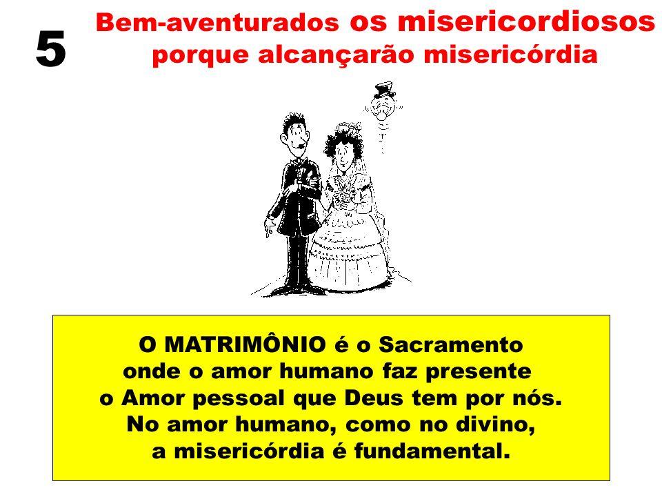 Bem-aventurados os misericordiosos porque alcançarão misericórdia 5 O MATRIMÔNIO é o Sacramento onde o amor humano faz presente o Amor pessoal que Deu