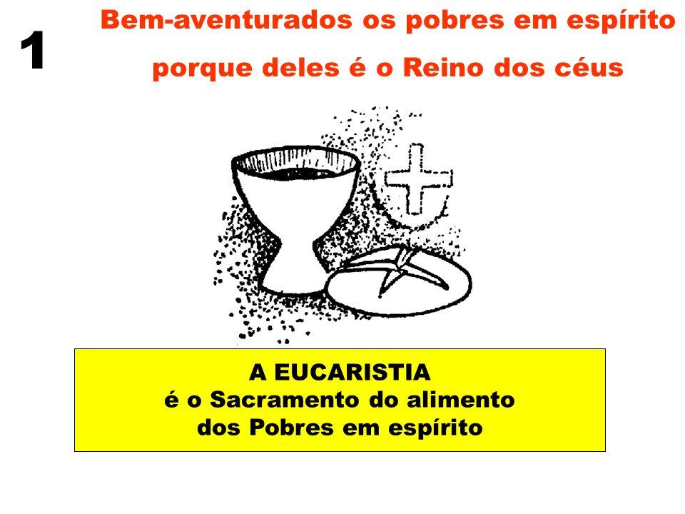 Bem-aventurados os pobres em espírito porque deles é o Reino dos céus 1 A EUCARISTIA é o Sacramento do alimento dos Pobres em espírito