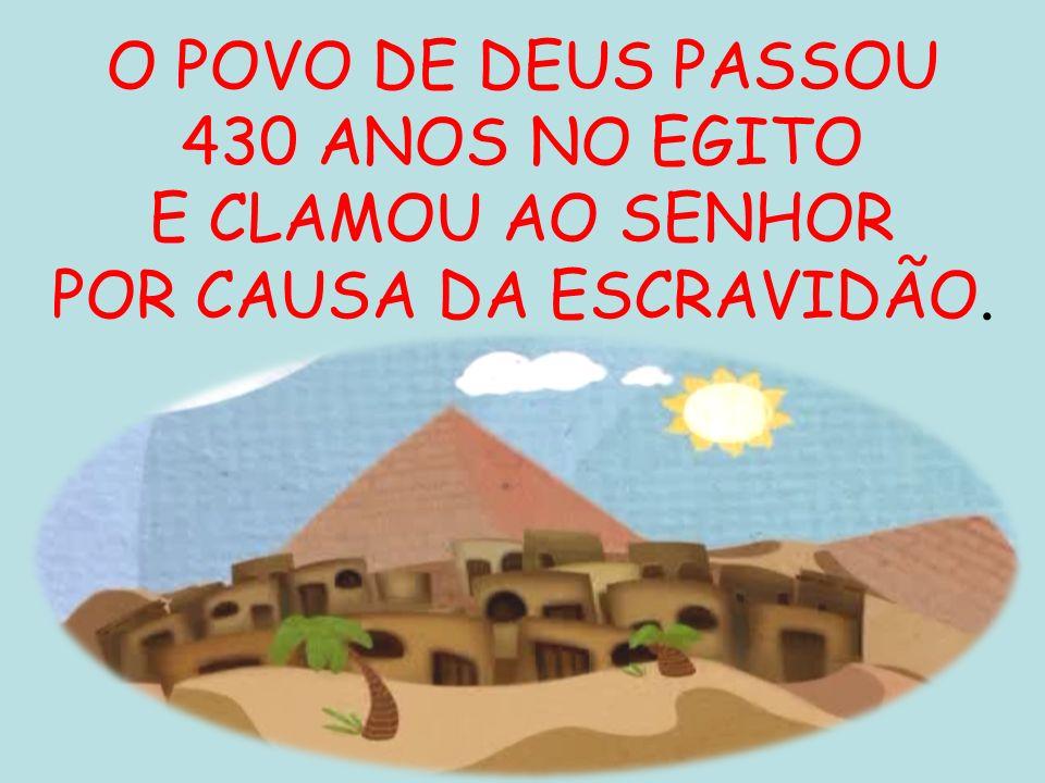 O POVO DE DEUS PASSOU 430 ANOS NO EGITO E CLAMOU AO SENHOR POR CAUSA DA ESCRAVIDÃO.