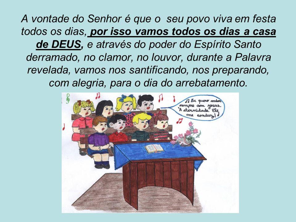 A vontade do Senhor é que o seu povo viva em festa todos os dias, por isso vamos todos os dias a casa de DEUS, e através do poder do Espírito Santo de