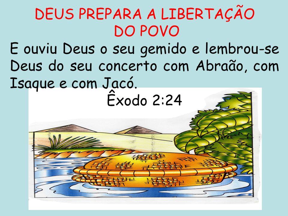 DEUS PREPARA A LIBERTAÇÃO DO POVO E ouviu Deus o seu gemido e lembrou-se Deus do seu concerto com Abraão, com Isaque e com Jacó. Êxodo 2:24