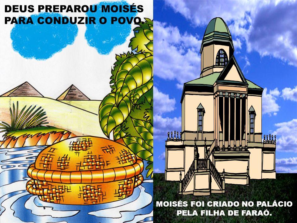 DEUS PREPAROU MOISÉS PARA CONDUZIR O POVO. MOISÉS FOI CRIADO NO PALÁCIO PELA FILHA DE FARAÓ.