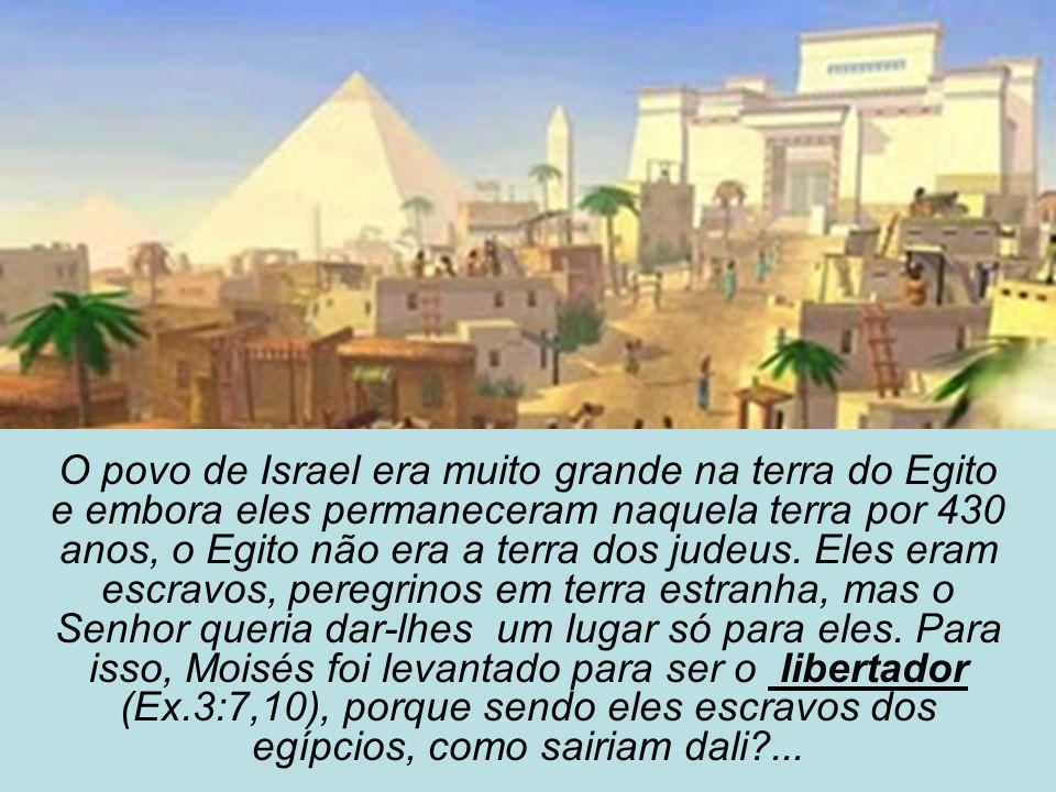 O povo de Israel era muito grande na terra do Egito e embora eles permaneceram naquela terra por 430 anos, o Egito não era a terra dos judeus. Eles er