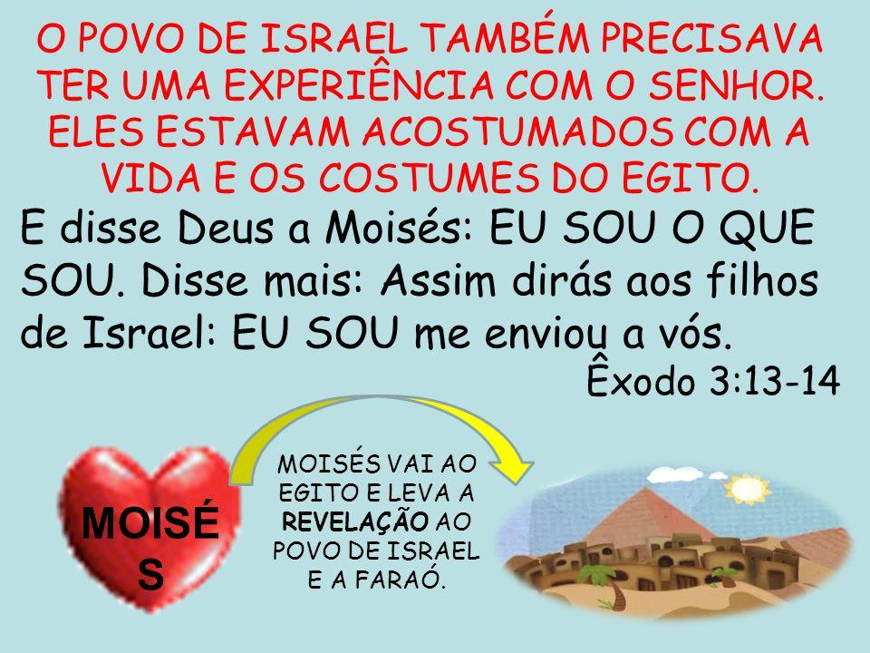 O POVO DE ISRAEL TAMBÉM PRECISAVA TER UMA EXPERIÊNCIA COM O SENHOR. ELES ESTAVAM ACOSTUMADOS COM A VIDA E OS COSTUMES DO EGITO. E disse Deus a Moisés: