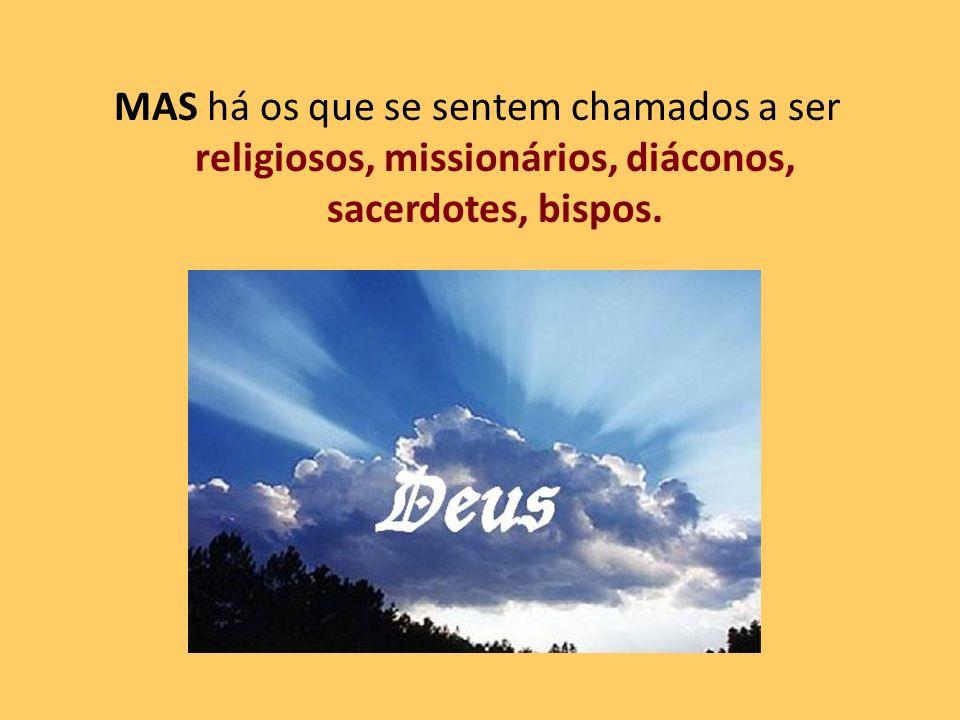 MAS há os que se sentem chamados a ser religiosos, missionários, diáconos, sacerdotes, bispos.