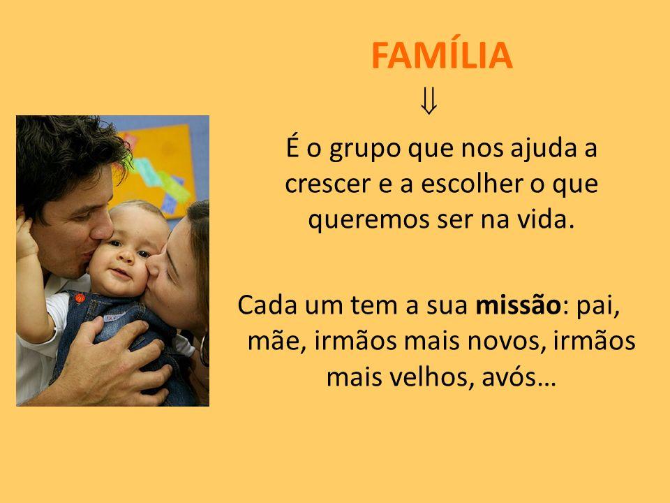 FAMÍLIA É o grupo que nos ajuda a crescer e a escolher o que queremos ser na vida. Cada um tem a sua missão: pai, mãe, irmãos mais novos, irmãos mais