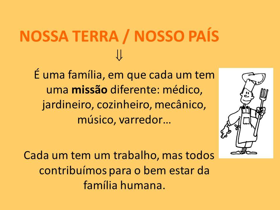 NOSSA TERRA / NOSSO PAÍS É uma família, em que cada um tem uma missão diferente: médico, jardineiro, cozinheiro, mecânico, músico, varredor… Cada um t