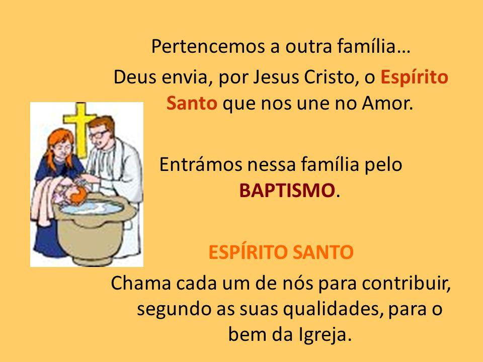 Pertencemos a outra família… Deus envia, por Jesus Cristo, o Espírito Santo que nos une no Amor. Entrámos nessa família pelo BAPTISMO. ESPÍRITO SANTO