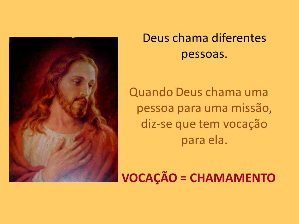 Deus chama diferentes pessoas. Quando Deus chama uma pessoa para uma missão, diz-se que tem vocação para ela. VOCAÇÃO = CHAMAMENTO