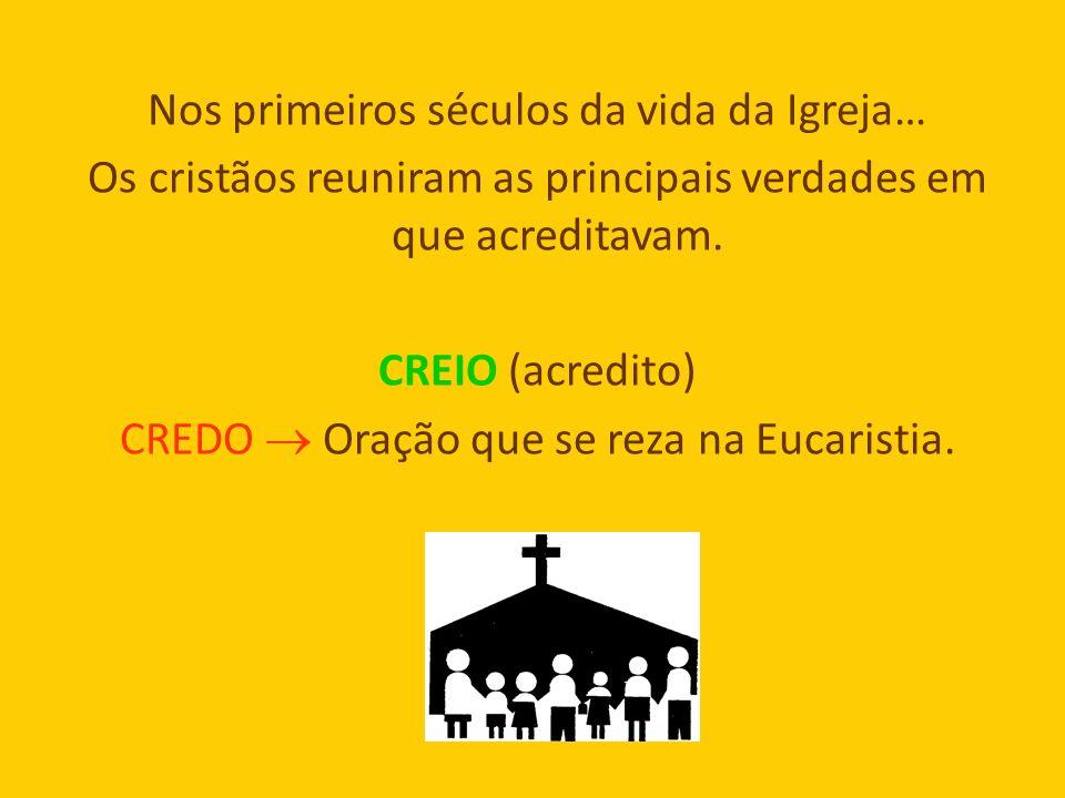 Nos primeiros séculos da vida da Igreja… Os cristãos reuniram as principais verdades em que acreditavam. CREIO (acredito) CREDO Oração que se reza na