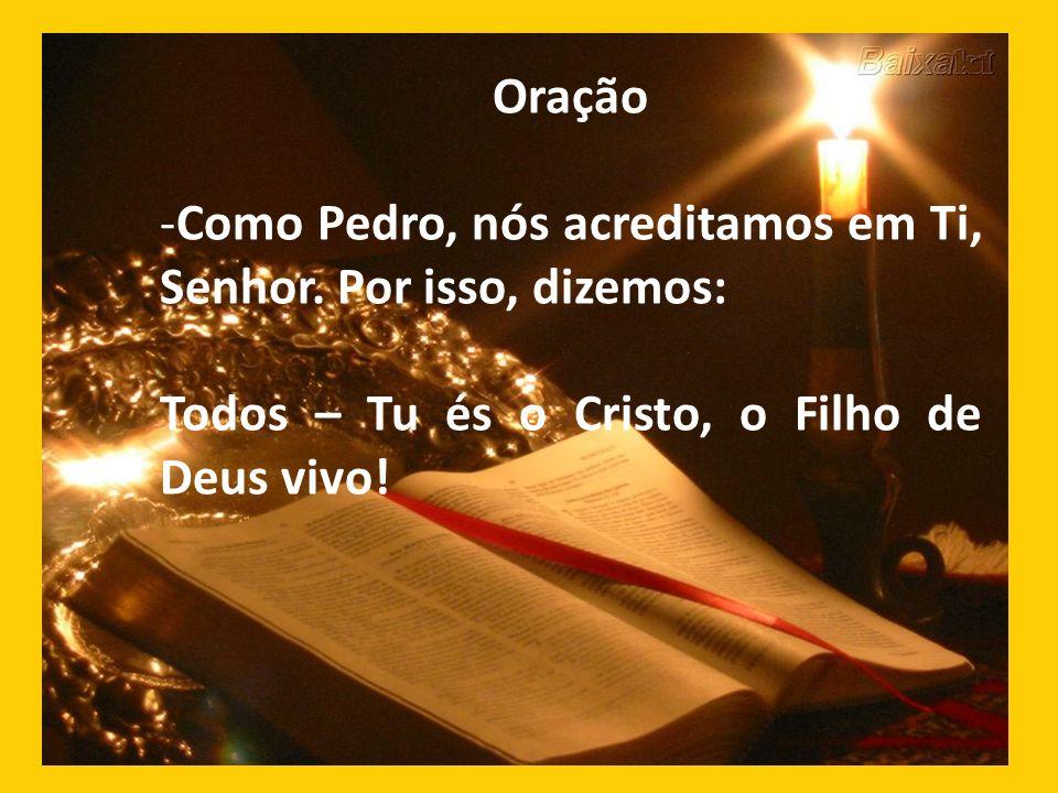 Oração -Como Pedro, nós acreditamos em Ti, Senhor. Por isso, dizemos: Todos – Tu és o Cristo, o Filho de Deus vivo!