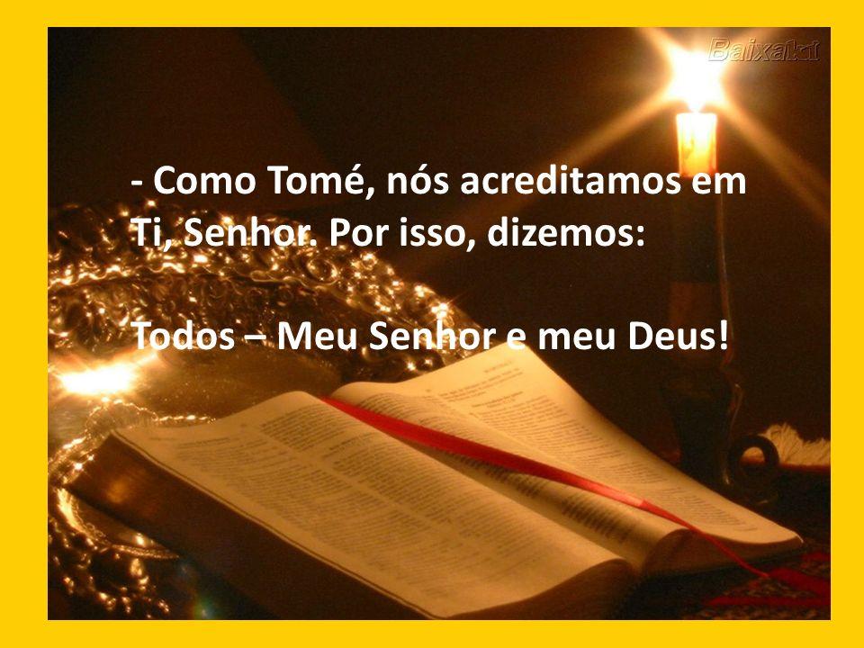 - Como Tomé, nós acreditamos em Ti, Senhor. Por isso, dizemos: Todos – Meu Senhor e meu Deus!
