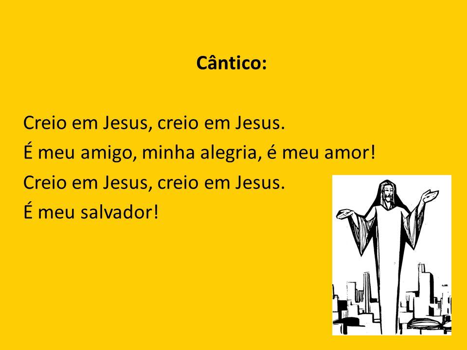 Cântico: Creio em Jesus, creio em Jesus. É meu amigo, minha alegria, é meu amor! Creio em Jesus, creio em Jesus. É meu salvador!