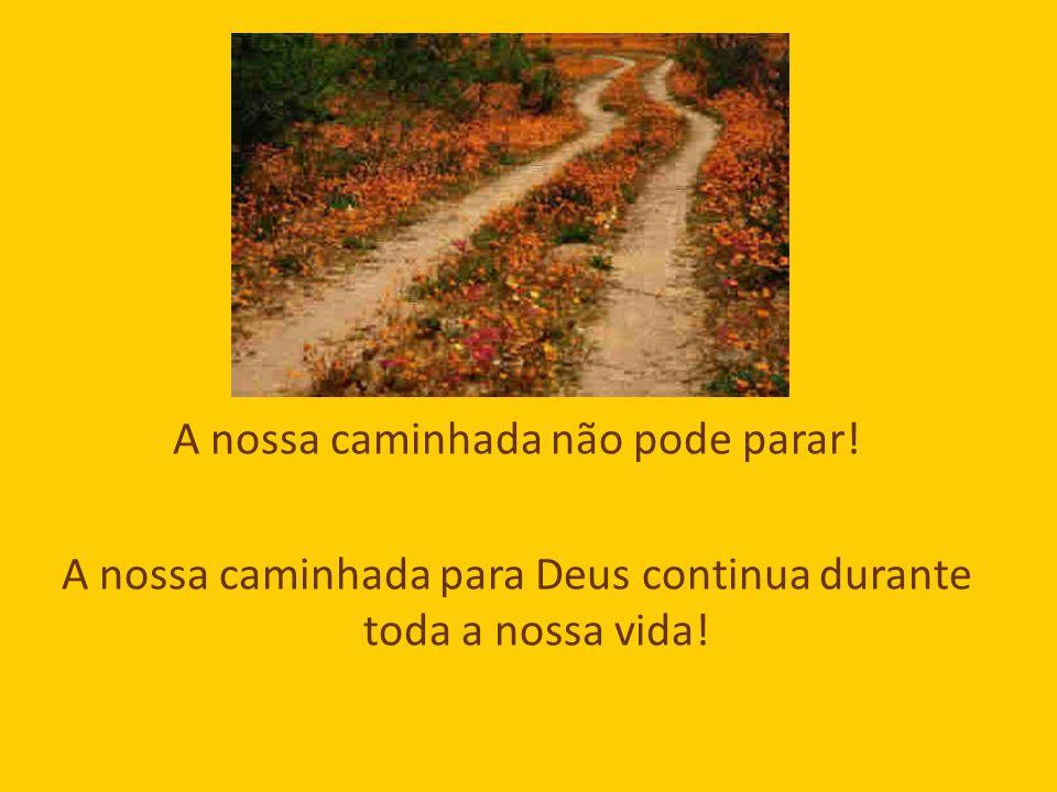 A nossa caminhada não pode parar! A nossa caminhada para Deus continua durante toda a nossa vida!