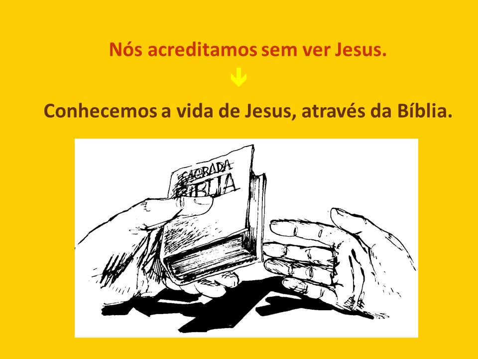 Nós acreditamos sem ver Jesus. Conhecemos a vida de Jesus, através da Bíblia.