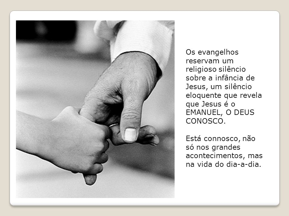 Os evangelhos reservam um religioso silêncio sobre a infância de Jesus, um silêncio eloquente que revela que Jesus é o EMANUEL, O DEUS CONOSCO. Está c