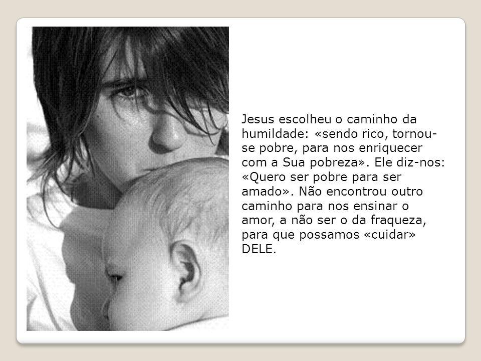 Jesus escolheu o caminho da humildade: «sendo rico, tornou- se pobre, para nos enriquecer com a Sua pobreza». Ele diz-nos: «Quero ser pobre para ser a