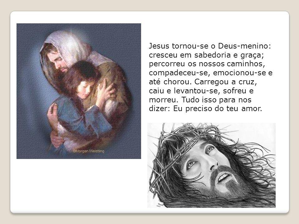 Jesus tornou-se o Deus-menino: cresceu em sabedoria e graça; percorreu os nossos caminhos, compadeceu-se, emocionou-se e até chorou. Carregou a cruz,