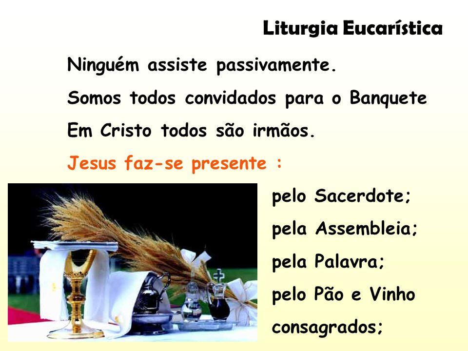 Liturgia Eucarística Ninguém assiste passivamente. Somos todos convidados para o Banquete Em Cristo todos são irmãos. Jesus faz-se presente : pelo Sac