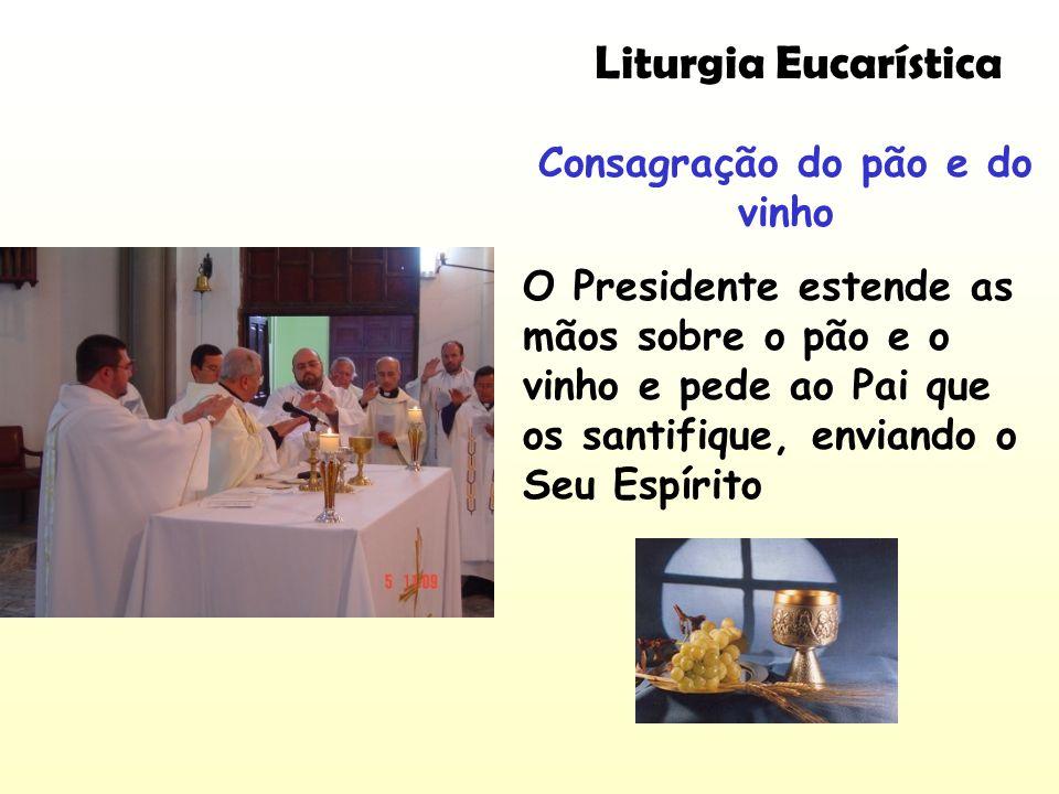 Consagração do pão e do vinho O Presidente estende as mãos sobre o pão e o vinho e pede ao Pai que os santifique, enviando o Seu Espírito Liturgia Euc