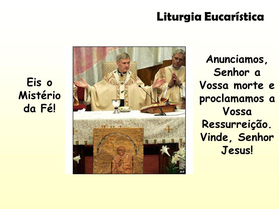 Liturgia Eucarística Anunciamos, Senhor a Vossa morte e proclamamos a Vossa Ressurreição. Vinde, Senhor Jesus! Eis o Mistério da Fé!