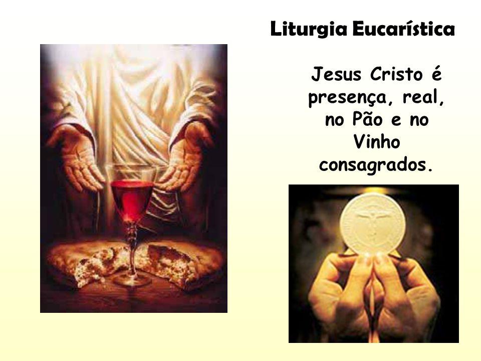 Jesus Cristo é presença, real, no Pão e no Vinho consagrados. Liturgia Eucarística