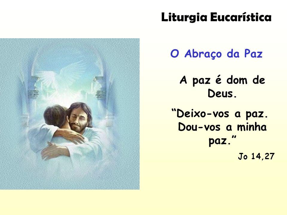 Liturgia Eucarística O Abraço da Paz A paz é dom de Deus. Deixo-vos a paz. Dou-vos a minha paz. Jo 14,27