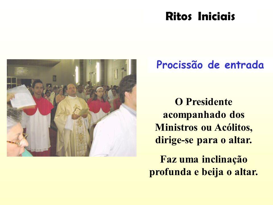 Ritos Iniciais Procissão de entrada O Presidente acompanhado dos Ministros ou Acólitos, dirige-se para o altar. Faz uma inclinação profunda e beija o