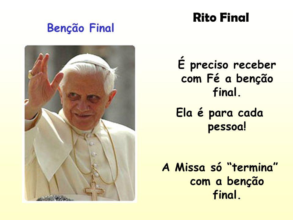 Rito Final Benção Final É preciso receber com Fé a benção final. Ela é para cada pessoa! A Missa só termina com a benção final.