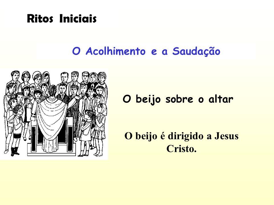 O Acolhimento e a Saudação O beijo sobre o altar O beijo é dirigido a Jesus Cristo. Ritos Iniciais