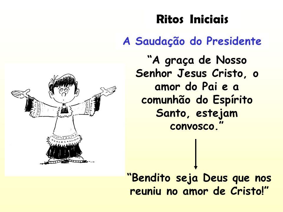 A Saudação do Presidente A graça de Nosso Senhor Jesus Cristo, o amor do Pai e a comunhão do Espírito Santo, estejam convosco. Bendito seja Deus que n