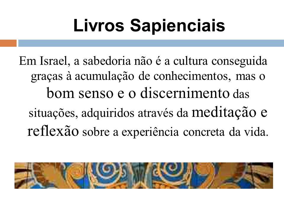 Livros Sapienciais Em Israel, a sabedoria não é a cultura conseguida graças à acumulação de conhecimentos, mas o bom senso e o discernimento das situa