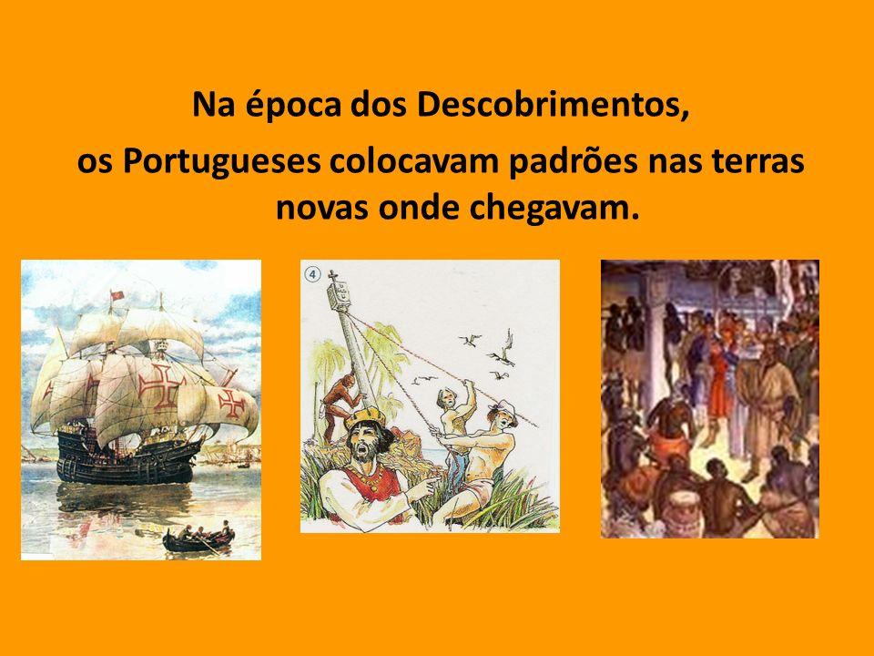 Na época dos Descobrimentos, os Portugueses colocavam padrões nas terras novas onde chegavam.
