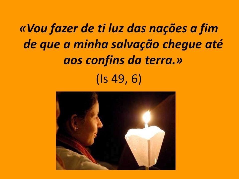 «Vou fazer de ti luz das nações a fim de que a minha salvação chegue até aos confins da terra.» (Is 49, 6)